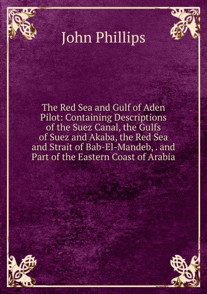 John Phillips The Red Sea and Gulf of Aden Pilot: Containing Descriptions of the Suez Canal, the Gulfs of Suez and Akaba, the Red Sea and Strait of Bab-El-Mandeb, . and Part of the Eastern Coast of Arabia winter sea of red 200 68