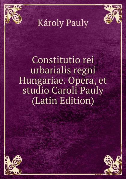 Károly Pauly Constitutio rei urbarialis regni Hungariae. Opera, et studio Caroli Pauly (Latin Edition) колье alfredo pauly
