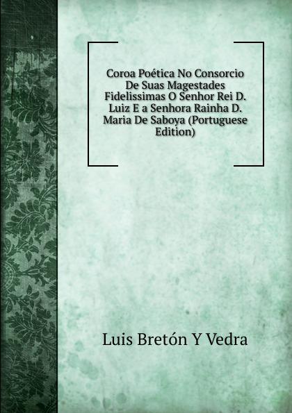 Luis Bretón Y Vedra Coroa Poetica No Consorcio De Suas Magestades Fidelissimas O Senhor Rei D. Luiz E a Senhora Rainha Maria Saboya (Portuguese Edition)