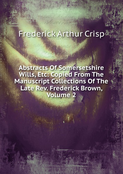 Frederick Arthur Crisp Abstracts Of Somersetshire Wills, Etc: Copied From The Manuscript Collections Of The Late Rev. Frederick Brown, Volume 2 crisp frederick arthur fragmenta genealogica