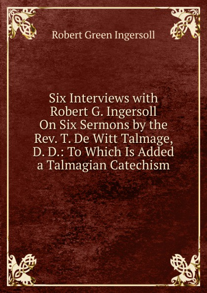 Ingersoll Robert Green Six Interviews with G. On Sermons by the Rev. T. De Witt Talmage, D. D.: To Which Is Added a Talmagian Catechism