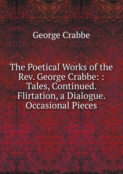 Crabbe George The Poetical Works of the Rev. George Crabbe: : Tales, Continued. Flirtation, a Dialogue. Occasional Pieces crabbe george the life and poetical works of george crabbe