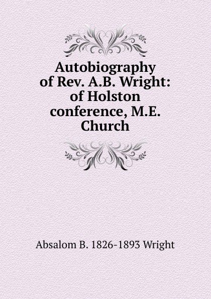 Фото - Absalom B. 1826-1893 Wright Autobiography of Rev. A.B. Wright: of Holston conference, M.E. Church absalom absalom