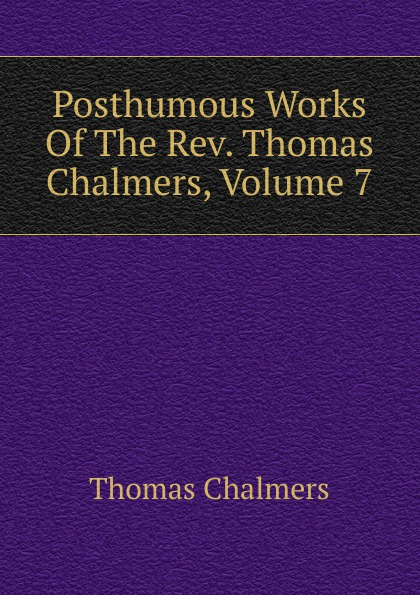 Thomas Chalmers Posthumous Works Of The Rev. Chalmers, Volume 7
