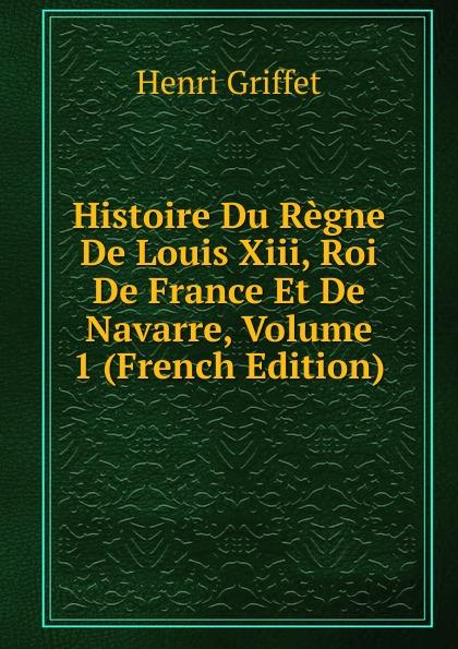Henri Griffet Histoire Du Regne De Louis Xiii, Roi De France Et De Navarre, Volume 1 (French Edition) pierre de l estoile journal du regne de henri iv roi de france et de navarre volume 4 french edition