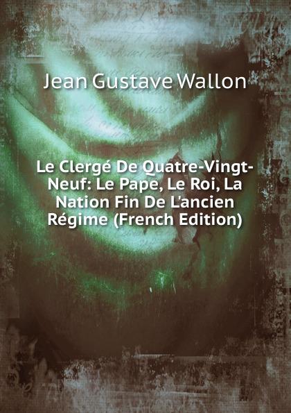 Фото - Jean Gustave Wallon Le Clerge De Quatre-Vingt-Neuf: Le Pape, Le Roi, La Nation Fin De L.ancien Regime (French Edition) jean paul gaultier le male