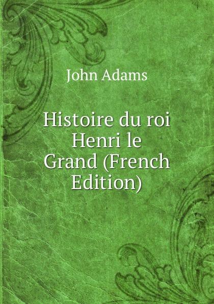John Adams Histoire du roi Henri le Grand (French Edition) le grand oeuvres de le grand comedien du roi volume 4 french edition
