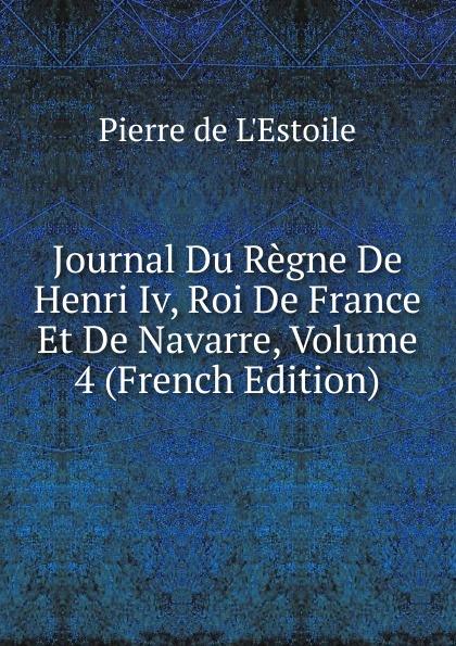 Pierre de L'Estoile Journal Du Regne De Henri Iv, Roi De France Et De Navarre, Volume 4 (French Edition) pierre de l estoile journal du regne de henri iv roi de france et de navarre volume 4 french edition