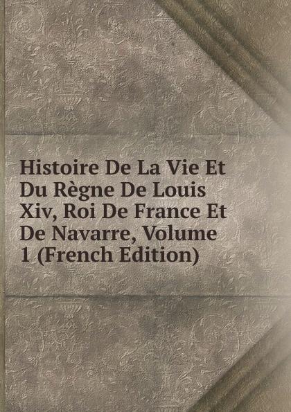 Histoire De La Vie Et Du Regne De Louis Xiv, Roi De France Et De Navarre, Volume 1 (French Edition) pierre de l estoile journal du regne de henri iv roi de france et de navarre volume 4 french edition