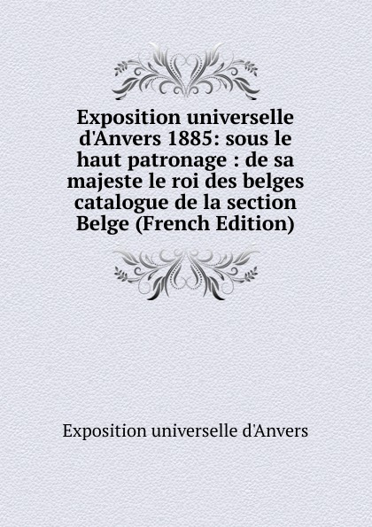 Exposition universelle d'Anvers Exposition universelle d.Anvers 1885: sous le haut patronage : de sa majeste le roi des belges catalogue de la section Belge (French Edition) charles blanc les beaux arts a l exposition universelle de 1878 french edition