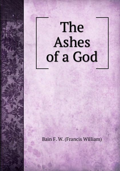 Bain F. W. (Francis William) The Ashes of a God bain francis william the ashes of a god