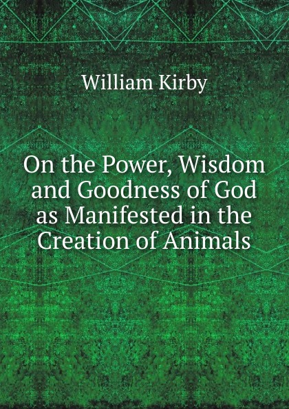 William Kirby On the Power, Wisdom and Goodness of God as Manifested in the Creation of Animals william kirby on the power wisdom and goodness of god as manifested in the creation of animals and in their history habits and instincts volume 1