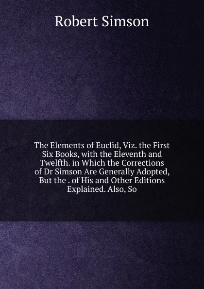 Robert Simson The Elements of Euclid, Viz. the First Six Books, with the Eleventh and Twelfth. in Which the Corrections of Dr Simson Are Generally Adopted, But the . of His and Other Editions Explained. Also, So robert simson the elements of euclid