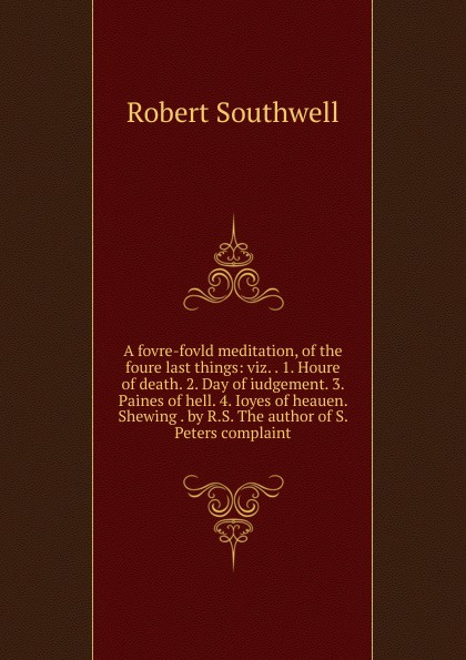 A fovre-fovld meditation, of the foure last things:  viz.  .  1.  Houre of death.  2.  Day of iudgement.  3.  Paines of hell.  4.  Ioyes of heauen.  Shewing .  by R. S.  The author of S.  Peters complaint Эта книга — репринт оригинального издания, созданный на основе...