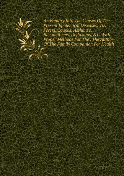 An Enquiry Into The Causes Of The Present Epidemical Diseases, Viz.  Fevers, Coughs, Asthma. s, Rheumatisms, Defluxions, . c.  With Proper Methods For The .  The Author Of The Family Companion For Health Редкие, забытые и малоизвестные книги, изданные с петровских времен...