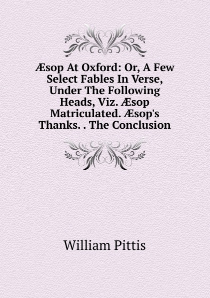 William Pittis AEsop At Oxford: Or, A Few Select Fables In Verse, Under The Following Heads, Viz. AEsop Matriculated. AEsop.s Thanks. . The Conclusion aesop s fables