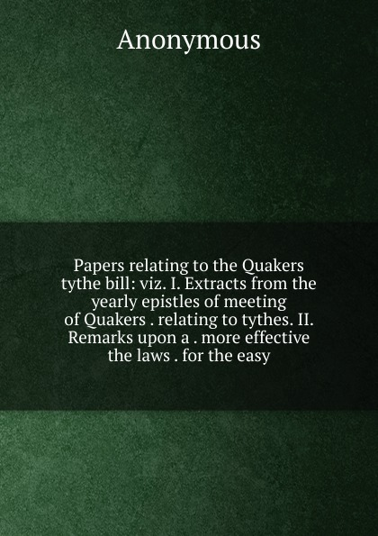 Papers relating to the Quakers tythe bill:  viz.  I.  Extracts from the yearly epistles of meeting of Quakers .  relating to tythes.  II.  Remarks upon a .  more effective the laws .  for the easy Редкие, забытые и малоизвестные книги, изданные с петровских времен...