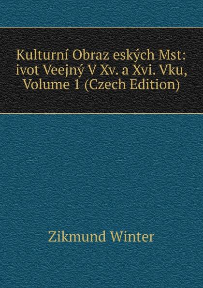 Zikmund Winter Kulturni Obraz eskych Mst: ivot Veejny V Xv. a Xvi. Vku, Volume 1 (Czech Edition) cenek zíbrt kulturni historie czech edition