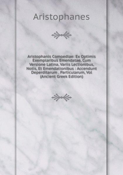 Aristophanis Ranae Aristophanis Comoediae: Ex Optimis Exemplaribus Emendatae, Cum Versione Latina, Variis Lectionibus, Notis, Et Emendationibus : Accendunt Deperditarum . Particularum, Vol (Ancient Greek Edition) софокл sophoclis tragoediae septem cum versione latina selectis quibusdam variis 1