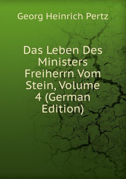Georg Heinrich Pertz Das Leben Des Ministers Freiherrn Vom Stein, Volume 4 (German Edition) georg heinrich pertz das leben des ministers freiherrn vom stein bd 1 h 1823 bis 1831 2 h 1829 bis 1831 german edition
