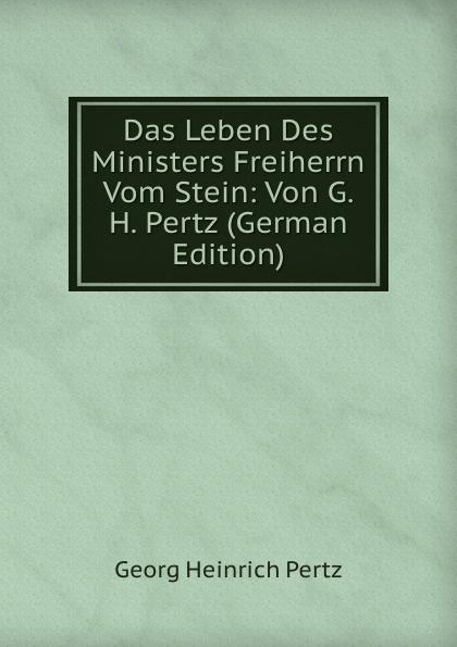Georg Heinrich Pertz Das Leben Des Ministers Freiherrn Vom Stein: Von G.H. Pertz (German Edition) georg heinrich pertz das leben des ministers freiherrn vom stein bd 1 h 1823 bis 1831 2 h 1829 bis 1831 german edition