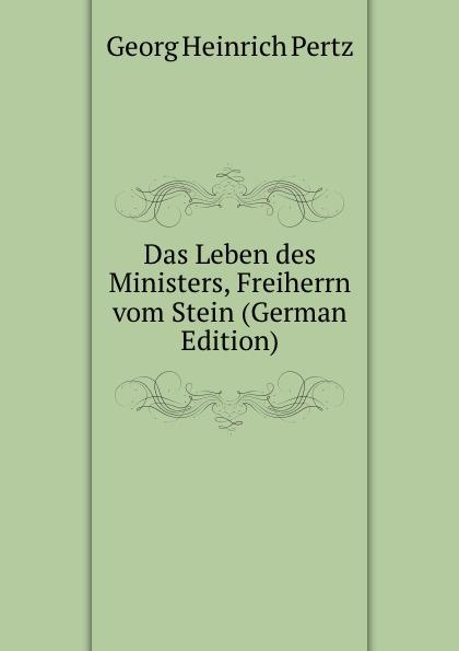 Georg Heinrich Pertz Das Leben des Ministers, Freiherrn vom Stein (German Edition) georg heinrich pertz das leben des ministers freiherrn vom stein bd 1 h 1823 bis 1831 2 h 1829 bis 1831 german edition