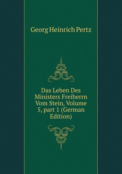 Georg Heinrich Pertz Das Leben Des Ministers Freiherrn Vom Stein, Volume 5,.part 1 (German Edition) georg heinrich pertz das leben des ministers freiherrn vom stein bd 1 h 1823 bis 1831 2 h 1829 bis 1831 german edition