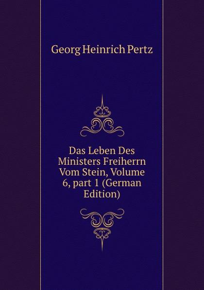 Georg Heinrich Pertz Das Leben Des Ministers Freiherrn Vom Stein, Volume 6,.part 1 (German Edition) georg heinrich pertz das leben des ministers freiherrn vom stein bd 1 h 1823 bis 1831 2 h 1829 bis 1831 german edition
