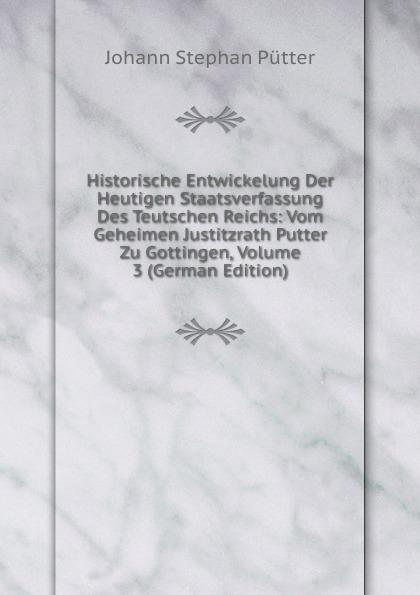 лучшая цена Johann Stephan Pütter Historische Entwickelung Der Heutigen Staatsverfassung Des Teutschen Reichs: Vom Geheimen Justitzrath Putter Zu Gottingen, Volume 3 (German Edition)