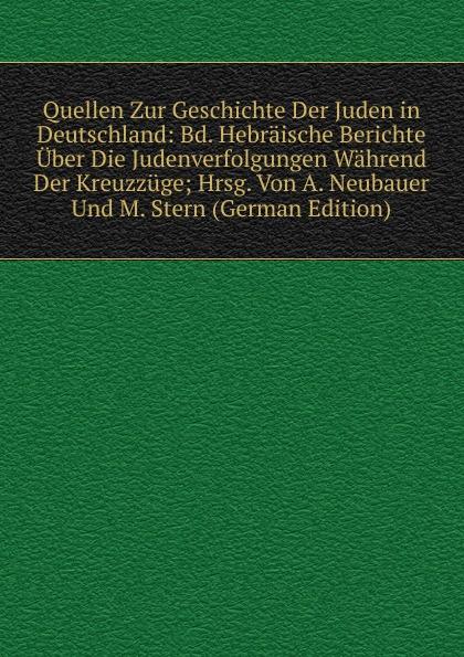 Quellen Zur Geschichte Der Juden in Deutschland: Bd. Hebraische Berichte Uber Die Judenverfolgungen Wahrend Der Kreuzzuge; Hrsg. Von A. Neubauer Und M. Stern (German Edition) kankoffer ignaz geschichte der kreuzzuge german edition