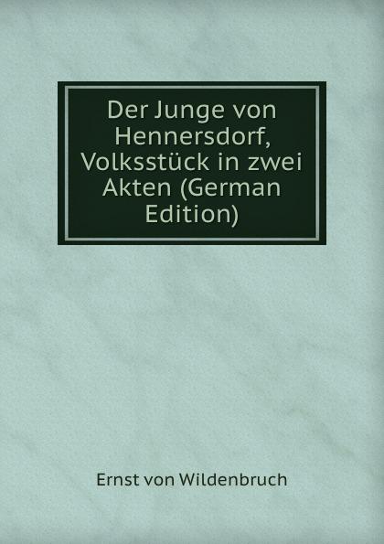 Ernst von Wildenbruch Der Junge Hennersdorf, Volksstuck in zwei Akten (German Edition)