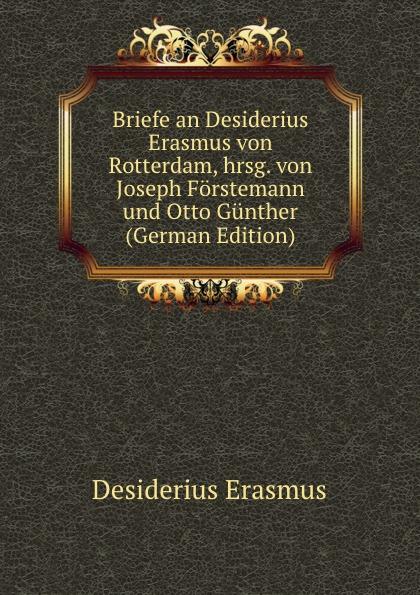 Erasmus Desiderius Briefe an Desiderius Erasmus von Rotterdam, hrsg. von Joseph Forstemann und Otto Gunther (German Edition) erasmus desiderius elogio della pazzia italian edition