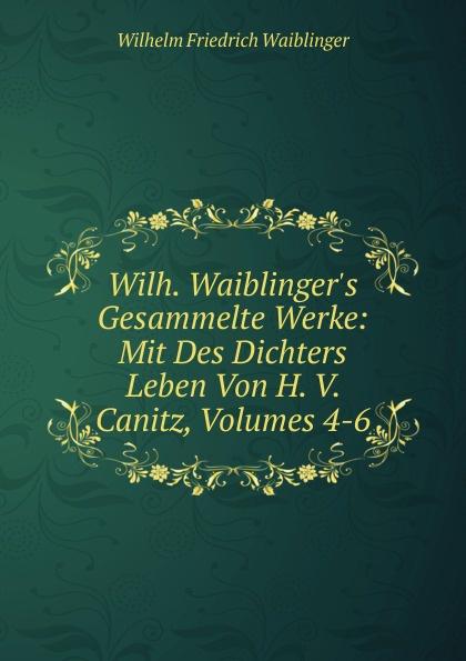 Wilhelm Friedrich Waiblinger Wilh. Waiblinger.s Gesammelte Werke: Mit Des Dichters Leben Von H. V. Canitz, Volumes 4-6 friedrich von canitz des freyherrn von canitz gedichte