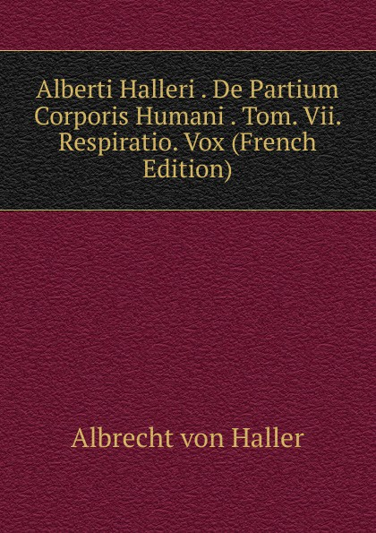 Albrecht von Haller Alberti Halleri . De Partium Corporis Humani . Tom. Vii. Respiratio. Vox (French Edition) c stefano de dissectione partium corporis humani