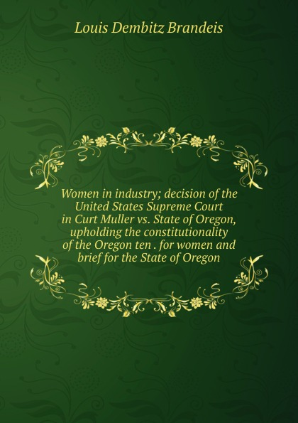 Louis Dembitz Brandeis Women in industry; decision of the United States Supreme Court in Curt Muller vs. State of Oregon, upholding the constitutionality of the Oregon ten . for women and brief for the State of Oregon oregon state beavers ncaa ultimate adult monster mesh tailgate chair