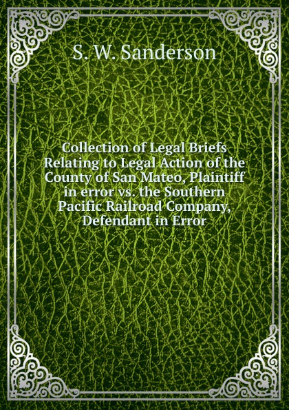 Collection of Legal Briefs Relating to Legal Action of the County of San Mateo, Plaintiff in error vs.  the Southern Pacific Railroad Company, Defendant in Error Редкие, забытые и малоизвестные книги, изданные с петровских времен...