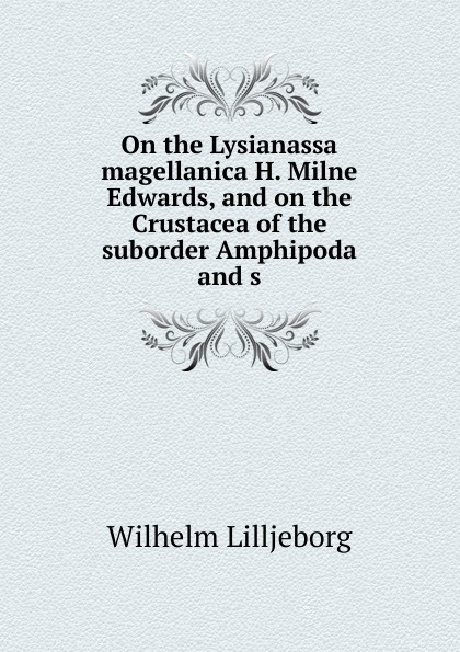 On the Lysianassa magellanica H. Milne Edwards, and on the Crustacea of the suborder Amphipoda and s