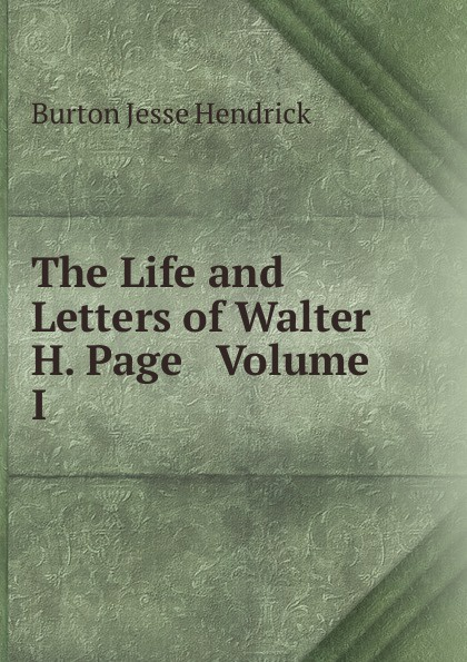 Burton Jesse Hendrick The Life and Letters of Walter H. Page Volume I burton j hendrick the life and letters of walter h page volume i