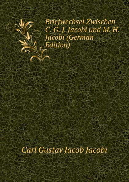 Carl Gustav Jacob Jacobi Briefwechsel Zwischen C. G. J. Jacobi und M. H. Jacobi (German Edition) leo koenigsberger carl gustav jacob jacobi