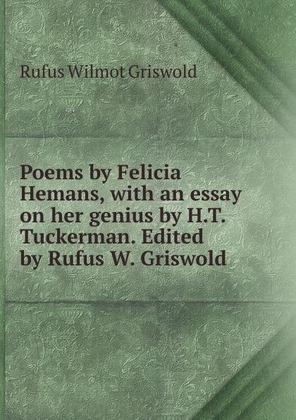 Фото - Griswold Rufus W Poems by Felicia Hemans, with an essay on her genius by H.T. Tuckerman. Edited by Rufus W. Griswold rufus w griswold the poems of the hon mrs norton