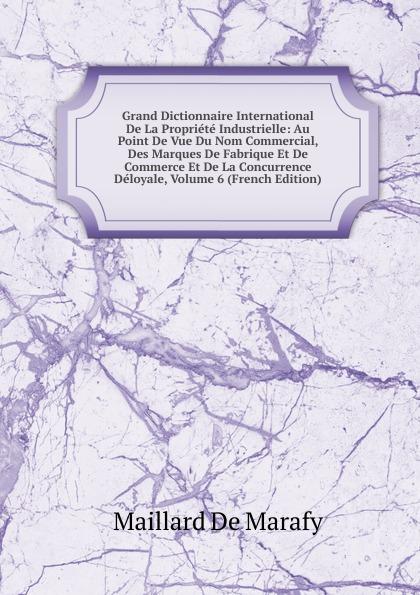 Grand Dictionnaire International De La Propriete Industrielle: Au Point De Vue Du Nom Commercial, Des Marques De Fabrique Et De Commerce Et De La Concurrence Deloyale, Volume 6 (French Edition)