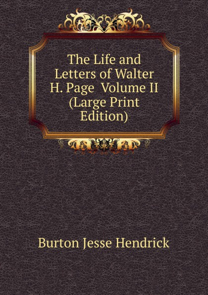 Burton Jesse Hendrick The Life and Letters of Walter H. Page Volume II (Large Print Edition) burton j hendrick the life and letters of walter h page volume i