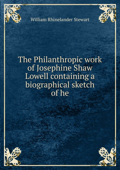 William Rhinelander Stewart The Philanthropic work of Josephine Shaw Lowell containing a biographical sketch he