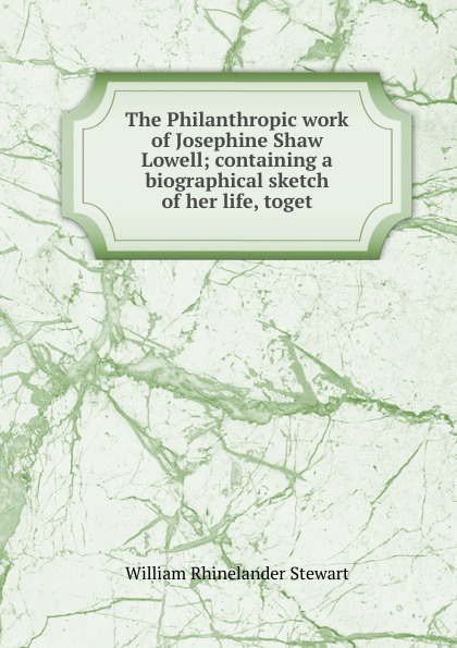 William Rhinelander Stewart The Philanthropic work of Josephine Shaw Lowell; containing a biographical sketch her life, toget