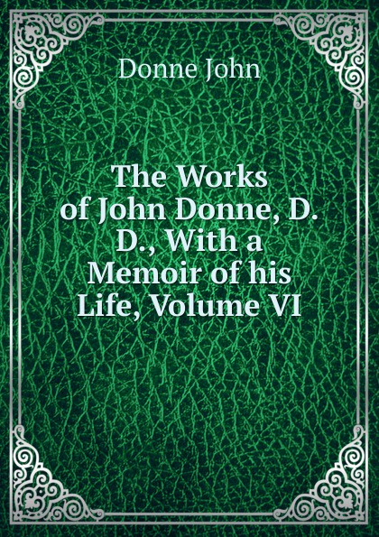 The Works of John Donne, D.D., With a Memoir of his Life, Volume VI
