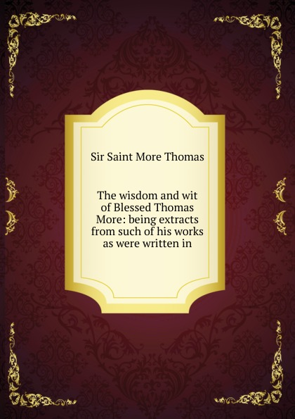лучшая цена Sir Saint More Thomas The wisdom and wit of Blessed Thomas More: being extracts from such of his works as were written in