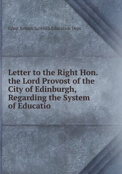 Great Britain Scottish Education Dept Letter to the Right Hon. the Lord Provost of the City of Edinburgh, Regarding the System of Educatio great britain board of education great britain dept of education education dept examination papers for science schools and classes