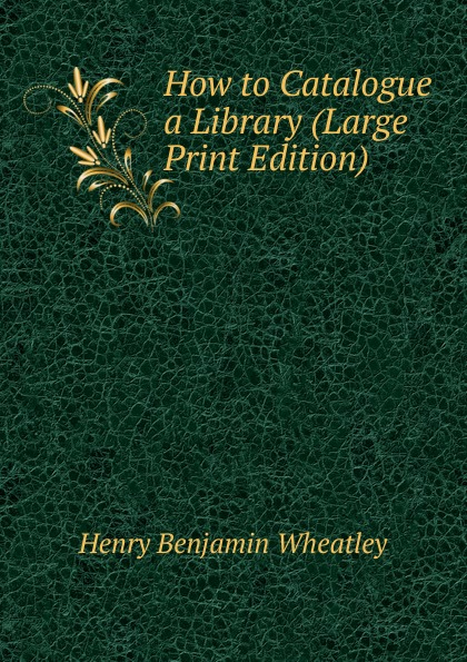 Wheatley Henry Benjamin How to Catalogue a Library (Large Print Edition) wheatley henry benjamin how to make an index