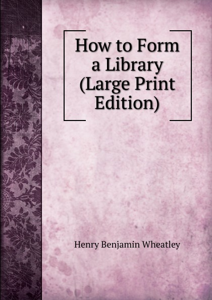 Wheatley Henry Benjamin How to Form a Library (Large Print Edition) wheatley henry benjamin how to make an index