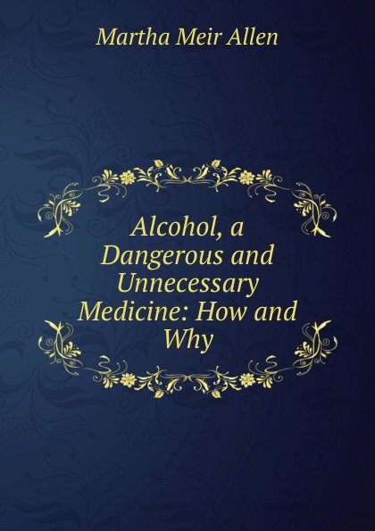 Alcohol, a Dangerous and Unnecessary Medicine: How and Why